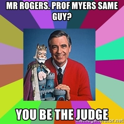 mr rogers  - Mr Rogers. ProF myers same guy? You be the judge