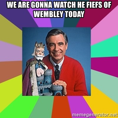 mr rogers  - WE ARE GONNA WATCH HE FIEFS OF WEMBLEY TODAY