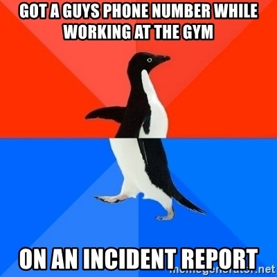 Socially Awesome Awkward Penguin - Got a guys phone number while working at the gym on an incident report