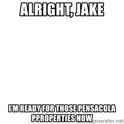 Blank Template - Alright, Jake I'm READY FOR THOSE PENSACOLA PPROPERTIES NOW