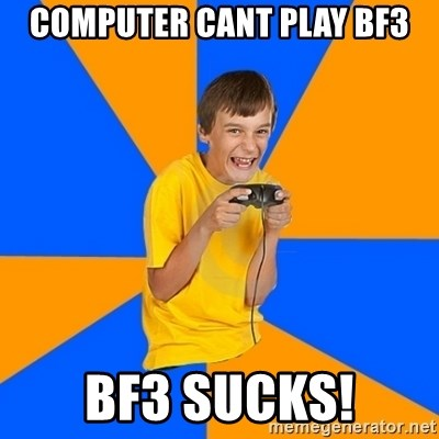 Annoying Gamer Kid - computer cant play bf3 bf3 sucks!