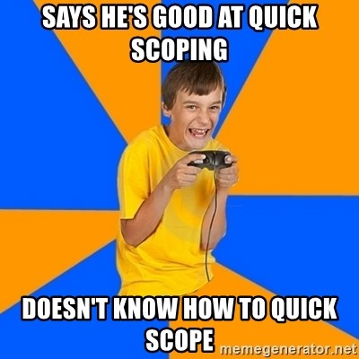 Annoying Gamer Kid - says he's good at quick scoping doesn't know how to quick scope