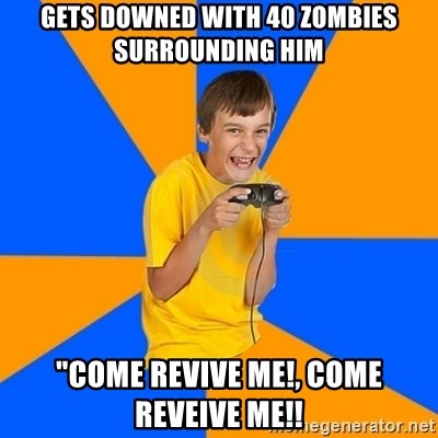 "Annoying Gamer Kid - Gets downed with 40 zombies surrounding him ""come revive me!, Come reveive me!!"
