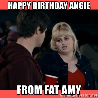 Doubtful Fat Amy  - Happy birthday Angie from fat amy
