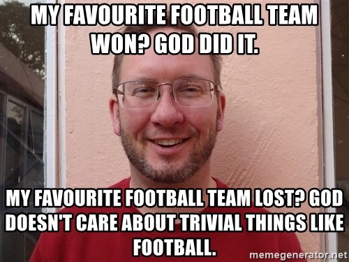 Asshole Christian missionary - my favourite football team won? god did it. my favourite football team lost? god doesn't care about trivial things like football.