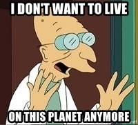 Professor Farnsworth - I DON'T WANT TO LIVE ON THIS PLANET ANYMORE