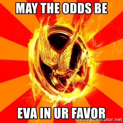 Typical fan of the hunger games - MAY THE ODDS BE  EVA IN UR FAVOR