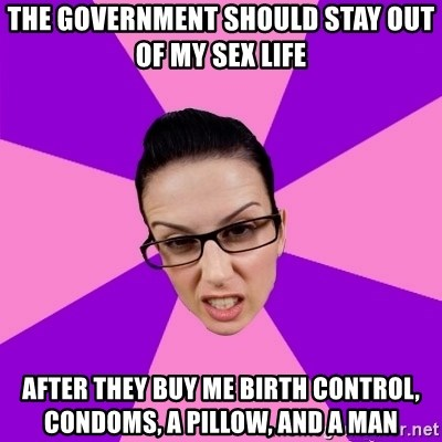 Privilege Denying Feminist - The government should stay out of my sex life after they buy me birth control, condoms, a pillow, and a man
