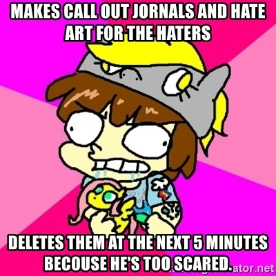 rabid idiot brony - makes call out jornals and hate art for the haters deletes them at the next 5 minutes becouse he's too scared.