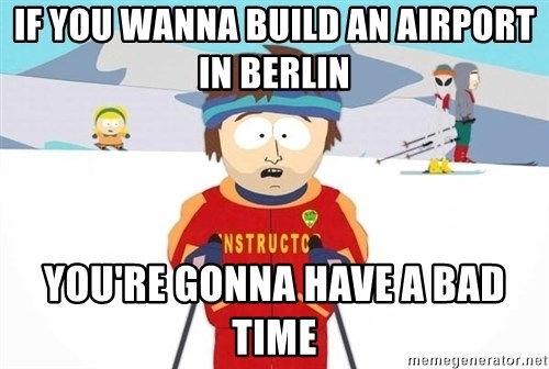 You're gonna have a bad time - if you wanna build an airport in berlin you're gonna have a bad time