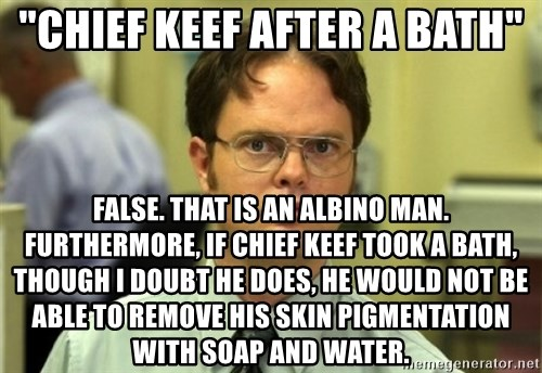 "Dwight Meme - ""chief keef after a bath"" false. that is an albino man. furthermore, if chief keef took a bath, though i doubt he does, he would not be able to remove his skin pigmentation with soap and water."
