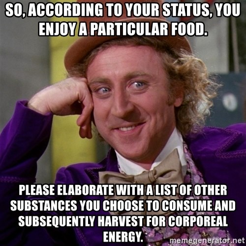 Willy Wonka - so, according to your status, you enjoy a particular food. Please elaborate with a list of other substances you choose to consume and subsequently harvest for corporeal energy.