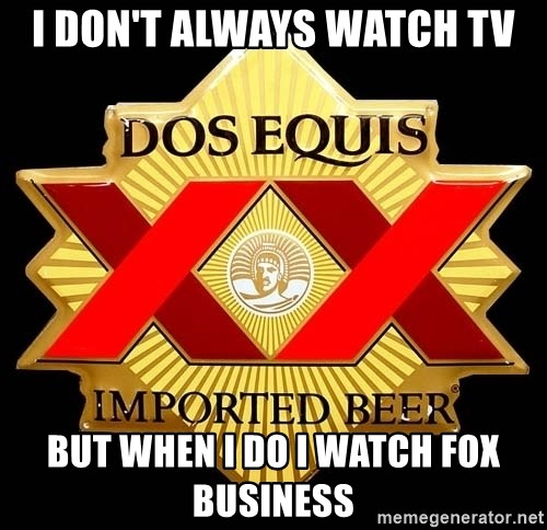 Dos Equis - I don't always Watch Tv But when i do I watch Fox Business