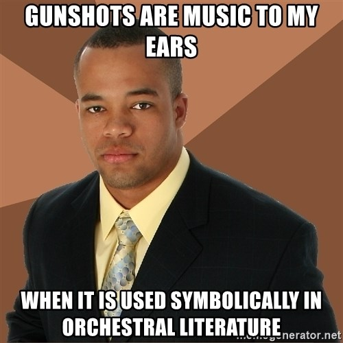 Successful Black Man - Gunshots are music to my ears when it is used symbolically in orchestral literature