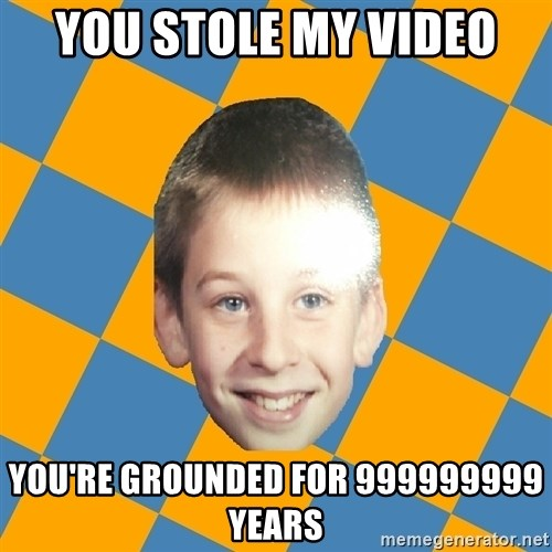 annoying elementary school kid - you stole my video you're grounded for 999999999 years