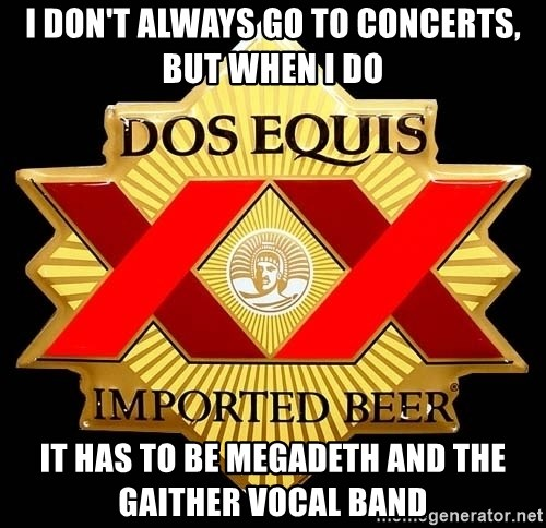 Dos Equis - I don't always go to concerts, but when I do it HAS TO BE MEGADETH AND THE GAITHER VOCAL BAND