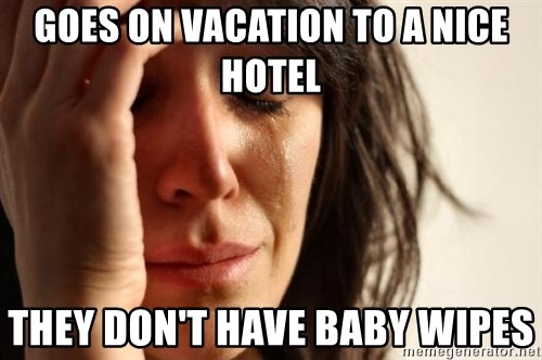 First World Problems - goes on vacation to a nice hotel they don't have baby wipes