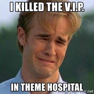 90s Problems - I killed the V.I.P. In theme hospital