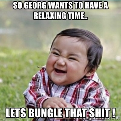 evil plan kid - So Georg wants to have a relaxing time.. Lets bungle that shit !