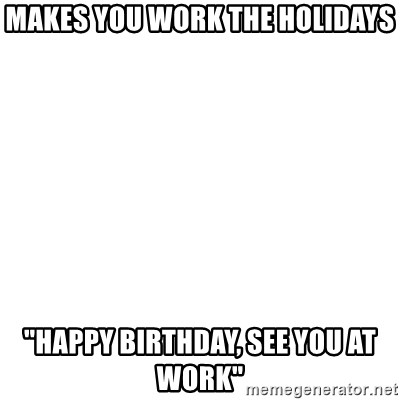 """Blank Template - Makes you work the holidays """"Happy Birthday, See you at work"""""""