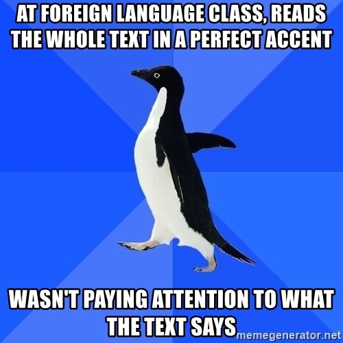 Socially Awkward Penguin - at foreign language class, reads the whole text in a perfect accent wasn't paying attention to what the text says