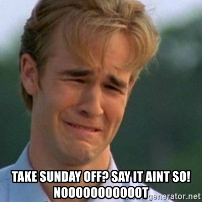 Crying Dawson - take sunday off? say it aint so! nooooooooooot