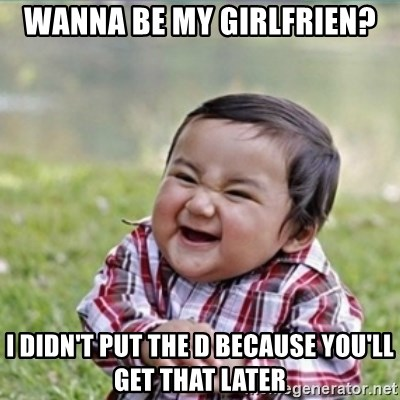 evil plan kid - Wanna be my girlfrIen? I didn't put the d because you'll get that later