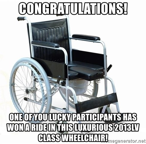 wheelchair watchout - Congratulations! One of you lucky participants has won a ride in this luxurious 2013lv class wheelchair!