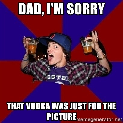 Sunny Student - DAD, I'M SORRY THAT VODKA WAS JUST FOR THE PICTURE