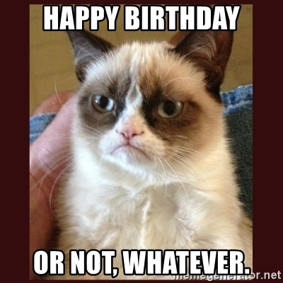 Tard the Grumpy Cat - HAPPY BIRTHDAY OR NOT, WHATEVER.