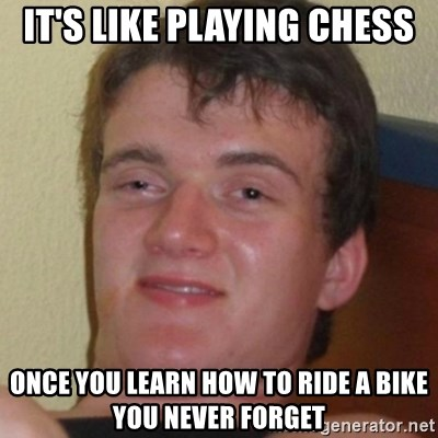 Stoner Guy - It's like playing chess once you learn how to ride a bike you never forget