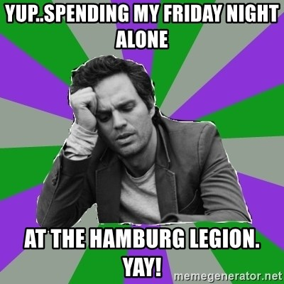 Forever Alone Bruce - YUP..SPENDING MY FRIDAY NIGHT ALONE  AT THE HAMBURG LEGION. YAY!