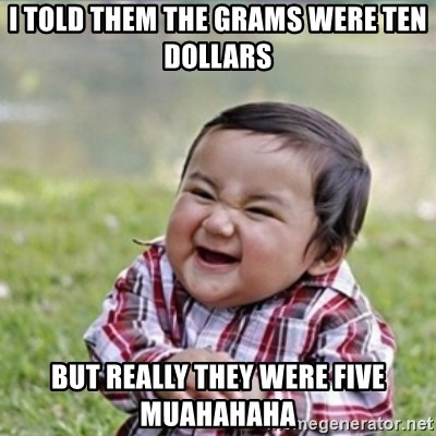 evil plan kid - I told them The grams were Ten dollars But really They were Five muahahaha