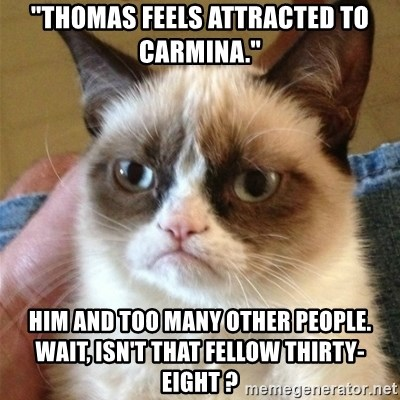 """Grumpy Cat  - """"thomas feels attracted to carmina."""" him and too many other people. wait, isn't that fellow thirty-eight ?"""