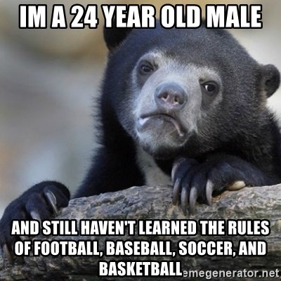 Confession Bear - Im a 24 year old male and still haven't learned the rules of football, baseball, soccer, and basketball