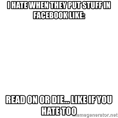 Blank Template - I HATE WHEN THEY PUT STUFF IN FACEBOOK LIKE: READ ON OR DIE... LIKE IF YOU HATE TOO