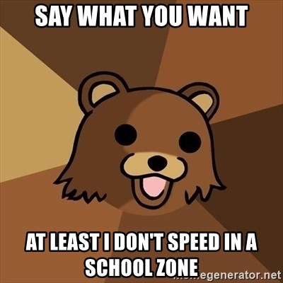 Pedobear - say what you want at least I don't speed in a school zone