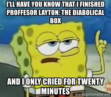 Tough Spongebob - I'll have you know that I finished Proffesor Layton: The Diabolical Box And I Only cried for twenty minutes