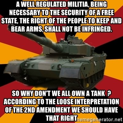 http://memegenerator.net/The-Impudent-Tank3 - A well regulated militia, being necessary to the security of a free state, the right of the people to keep and bear arms, shall not be infringed. So why don't we all own a tank  ?  according to the loose interpretation of the 2nd amendment we should have that right
