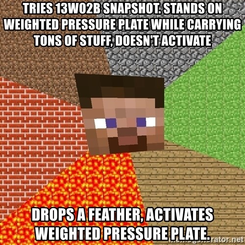 Minecraft Guy - Tries 13w02b snapshot. Stands on weighted pressure plate while carrying tons of stuff, doesn't activate Drops a feather, activates weighted pressure plate.