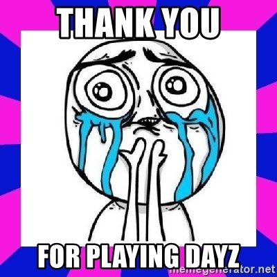 tears of joy dude - THANK YOU FOR PLAYING DAYZ
