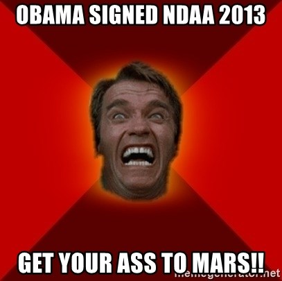 Angry Arnold - obama signed ndaa 2013 get your ass to mars!!
