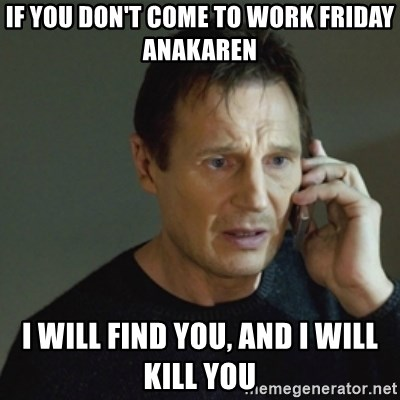 taken meme - if you don't come to work Friday Anakaren I will find you, and I will kill you