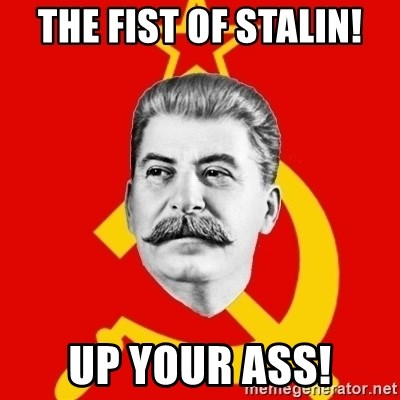 Stalin Says - THE FIST OF STALIN! UP YOUR ASS!