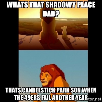 Lion King Shadowy Place - whats that shadowy place dad?  thats candelstick park son when the 49ers fail another year