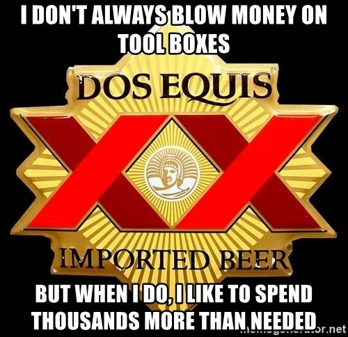 Dos Equis - I don't always blow money on tool boxes but when I do, i like to spend thousands more than needed