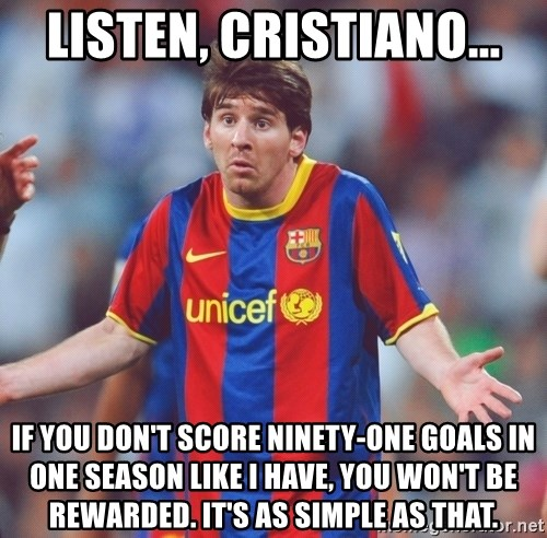 Messi 3 - listen, cristiano... if you don't score ninety-one goals in one season like i have, you won't be rewarded. it's as simple as that.
