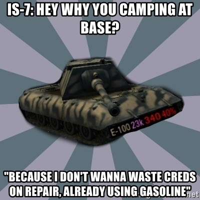 """TERRIBLE E-100 DRIVER - IS-7: Hey why you camping at base? """"because i don't wanna waste creds on repair, already using gasoline"""""""