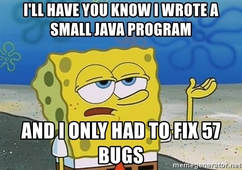I'll have you know Spongebob - i'll have you know I wrote a small java program and I only had to fix 57 bugs