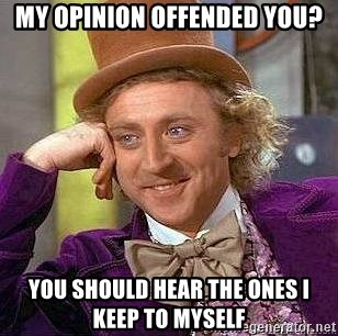 Willy Wonka - my opinion offended you? you should hear the ones i keep to myself